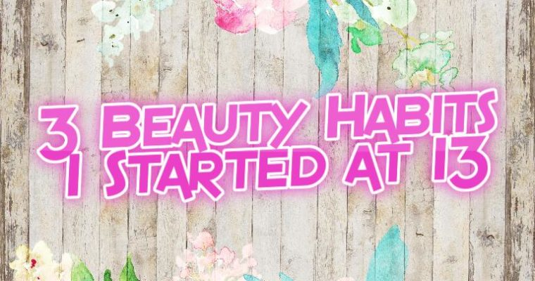 3 Beauty Habits I Started At 13!