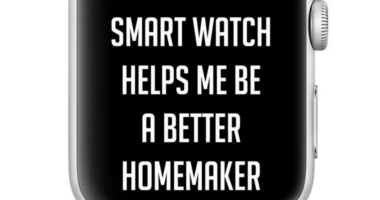 5 Ways My Smart Watch Helps Me Be A Better Homemaker