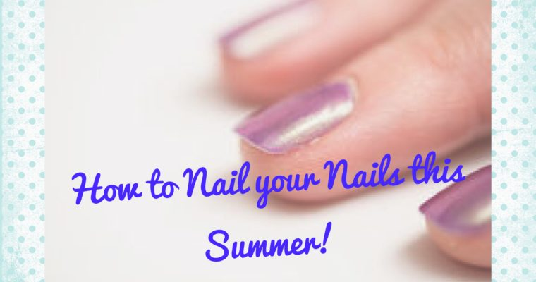 How to Nail your Nail's this Summer!!!